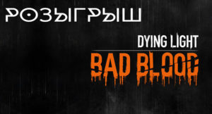 Розыгрыш Dying Light Bad Blood